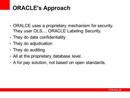 ORACLE's Approach ORALCE uses a proprietary mechanism for security. They user OLS.... ORACLE Labeling Security. They do data confidentiality They do adjudication.