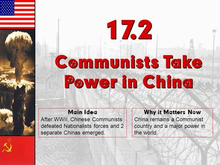 17.2 Communists Take Power in China 17.2 Communists Take Power in China Main Idea After WWII, Chinese Communists defeated Nationalists forces and 2 separate.