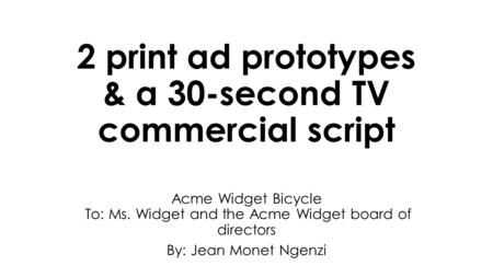 2 print ad prototypes & a 30-second TV commercial script Acme Widget Bicycle To: Ms. Widget and the Acme Widget board of directors By: Jean Monet Ngenzi.