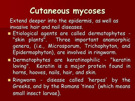 Cutaneous mycoses Extend deeper into the epidermis, as well as invasive hair and nail diseases. Etiological agents are called dermatophytes - skin plants.