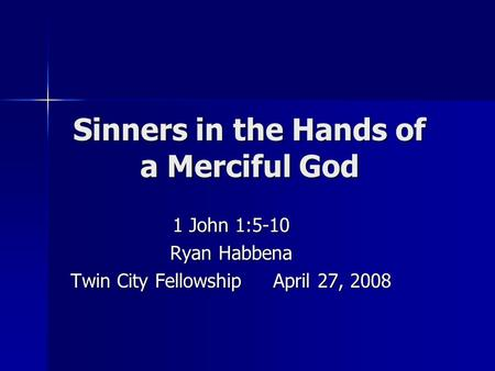 Sinners in the Hands of a Merciful God 1 John 1:5-10 Ryan Habbena Twin City Fellowship April 27, 2008.