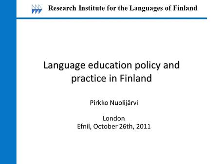Language education policy and practice in Finland Pirkko Nuolijärvi London Efnil, October 26th, 2011 Research Institute for the Languages of Finland.