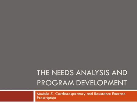 THE NEEDS ANALYSIS AND PROGRAM DEVELOPMENT Module 5- Cardiorespiratory and Resistance Exercise Prescription.