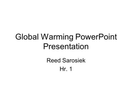 Global Warming PowerPoint Presentation Reed Sarosiek Hr. 1.