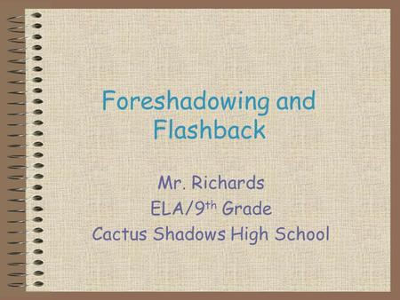 Foreshadowing and Flashback Mr. Richards ELA/9 th Grade Cactus Shadows High School.