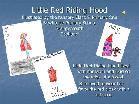 Little Red Riding Hood Illustrated by the Nursery Class & Primary One Bowhouse Primary School Grangemouth Scotland Little Red Riding Hood lived with her.