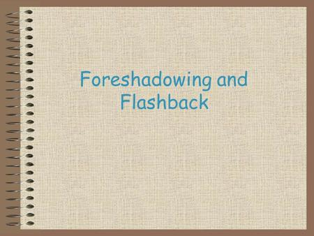 Foreshadowing and Flashback. What Is… Flashback? Foreshadowing? Today we will discuss the difference between flashback and foreshadowing.