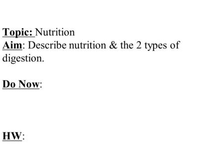 Topic: Nutrition Aim: Describe nutrition & the 2 types of digestion. Do Now: HW: