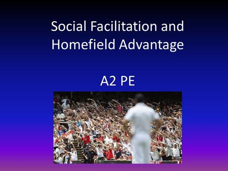 Social Facilitation and Homefield Advantage A2 PE.