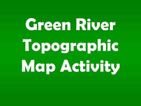 Green River Topographic Map Activity. 1.What is the contour interval?