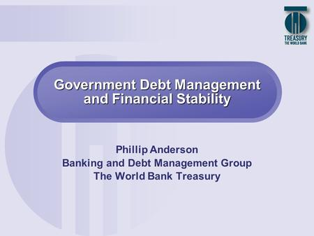 Government Debt Management and Financial Stability Phillip Anderson Banking and Debt Management Group The World Bank Treasury.