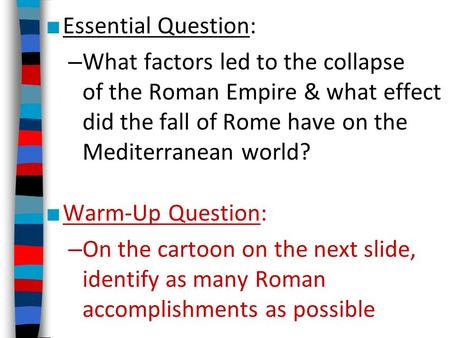 ■ Essential Question: – What factors led to the collapse of the Roman Empire & what effect did the fall of Rome have on the Mediterranean world? ■ Warm-Up.