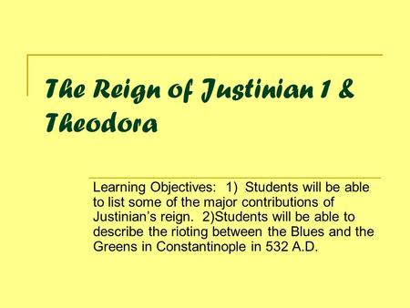 The Reign of Justinian 1 & Theodora Learning Objectives: 1) Students will be able to list some of the major contributions of Justinian's reign. 2)Students.