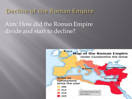 Aim: How did the Roman Empire divide and start to decline?
