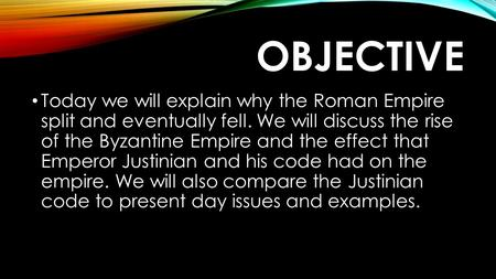 OBJECTIVE Today we will explain why the Roman Empire split and eventually fell. We will discuss the rise of the Byzantine Empire and the effect that Emperor.