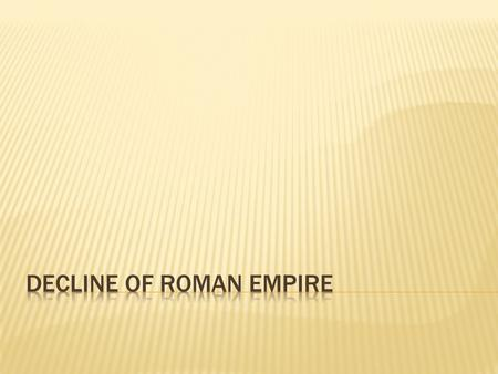  Began to decline during reign of Marcus Aurelius  Future rulers not sure how to fix problems  Economic Trouble  Foreigners (pirates) ruin Roman trade.