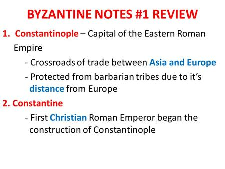 BYZANTINE NOTES #1 REVIEW 1.Constantinople – Capital of the Eastern Roman Empire - Crossroads of trade between Asia and Europe - Protected from barbarian.