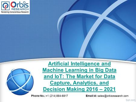 Artificial Intelligence and Machine Learning in Big Data and IoT: The Market for Data Capture, Analytics, and Decision Making 2016 – 2021 Phone No.: +1.