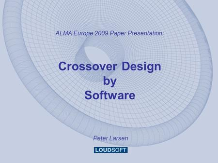 ALMA Europe 2009 Paper Presentation: Crossover Design by Software Peter Larsen.