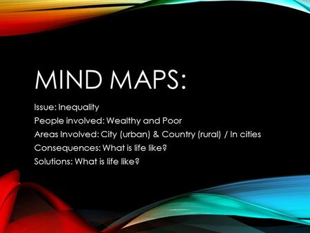 MIND MAPS: Issue: Inequality People involved: Wealthy and Poor Areas Involved: City (urban) & Country (rural) / In cities Consequences: What is life like?