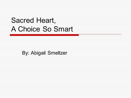 Sacred Heart, A Choice So Smart By: Abigail Smeltzer.