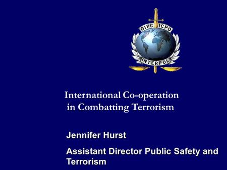 Jennifer Hurst Assistant Director Public Safety and Terrorism International Co-operation in Combatting Terrorism.
