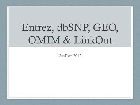 Entrez, dbSNP, GEO, OMIM & LinkOut JanPlan 2012. Entrez Distributed by NCBI in 1991 on CD-ROM Included linked nodes: GenBank & PDB Translated GenBank,