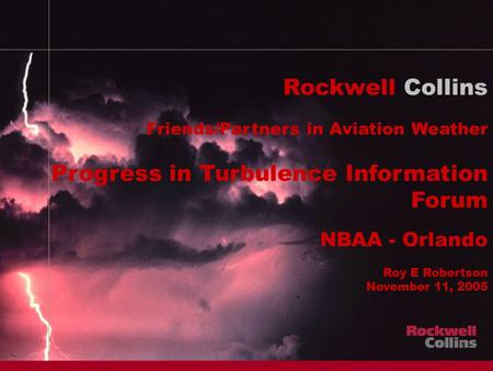 1 Rockwell Collins Friends/Partners in Aviation Weather Progress in Turbulence Information Forum NBAA - Orlando Roy E Robertson November 11, 2005.