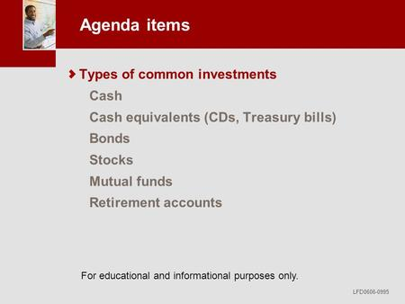 For educational and informational purposes only. LFD0606-0995 Agenda items Types of common investments Cash Cash equivalents (CDs, Treasury bills) Bonds.