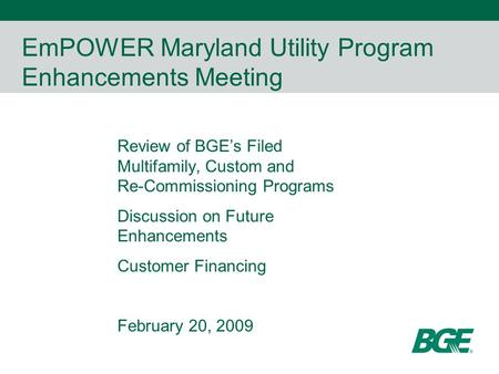 EmPOWER Maryland Utility Program Enhancements Meeting Review of BGE's Filed Multifamily, Custom and Re-Commissioning Programs Discussion on Future Enhancements.