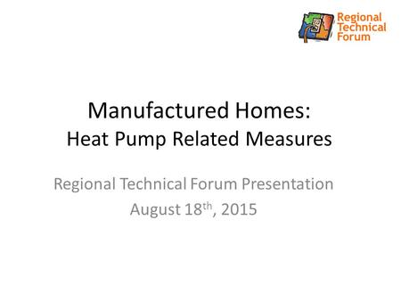 Manufactured Homes: Heat Pump Related Measures Regional Technical Forum Presentation August 18 th, 2015.