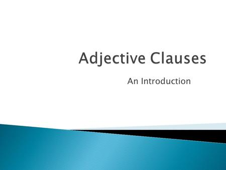 An Introduction.  Adjective clauses are dependent clauses. They have a subject and a verb and they modify nouns.  The man who is sitting next to me.