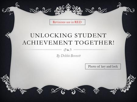 UNLOCKING STUDENT ACHIEVEMENT TOGETHER! By Debbie Bennett Photo of key and lock Revisions are in RED.