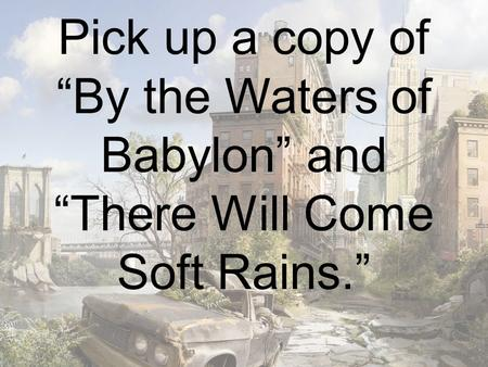 "Pick up a copy of ""By the Waters of Babylon"" and ""There Will Come Soft Rains."""