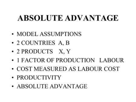 ABSOLUTE ADVANTAGE MODEL ASSUMPTIONS 2 COUNTRIES A, B 2 PRODUCTS X, Y 1 FACTOR OF PRODUCTION LABOUR COST MEASURED AS LABOUR COST PRODUCTIVITY ABSOLUTE.