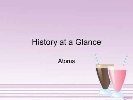 History at a Glance Atoms John Dalton 1803 Created Atomic Theory (studied chemical reactions) 1.All elements are composed of tiny indivisible particles.
