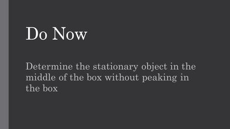 Do Now Determine the stationary object in the middle of the box without peaking in the box.