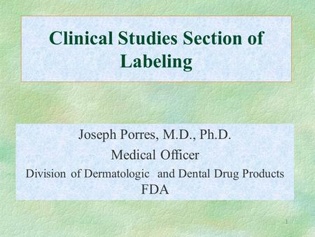 1 Clinical Studies Section of Labeling Joseph Porres, M.D., Ph.D. Medical Officer Division of Dermatologic and Dental Drug Products FDA.