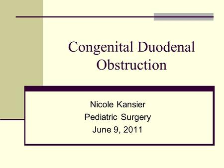 Congenital Duodenal Obstruction Nicole Kansier Pediatric Surgery June 9, 2011.