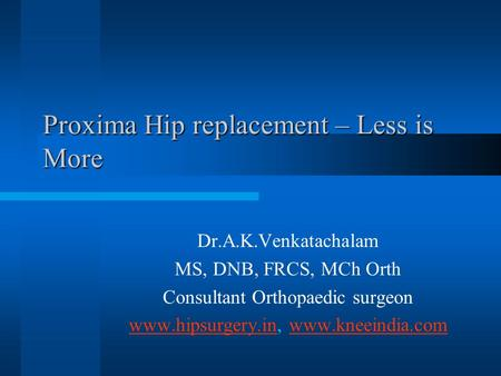 Proxima Hip replacement – Less is More Dr.A.K.Venkatachalam MS, DNB, FRCS, MCh Orth Consultant Orthopaedic surgeon www.hipsurgery.inwww.hipsurgery.in,