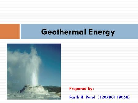 Geothermal Energy Prepared by: Parth H. Patel (120780119058)