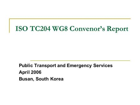 ISO TC204 WG8 Convenor's Report Public Transport and Emergency Services April 2006 Busan, South Korea.