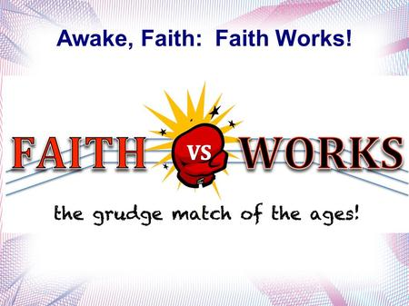 Awake, Faith: Faith Works!. Romans 5:1 James 2:14-26 spoken faith James 2:14 What does it profit, my brethren, if someone says he has faith but does.
