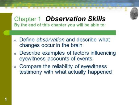 1 Chapter 1 Observation Skills By the end of this chapter you will be able to: o Define observation and describe what changes occur in the brain o Describe.