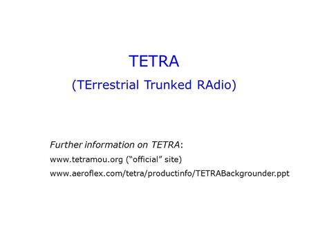 "TETRA (TErrestrial Trunked RAdio) Further information on TETRA: www.tetramou.org (""official"" site) www.aeroflex.com/tetra/productinfo/TETRABackgrounder.ppt."