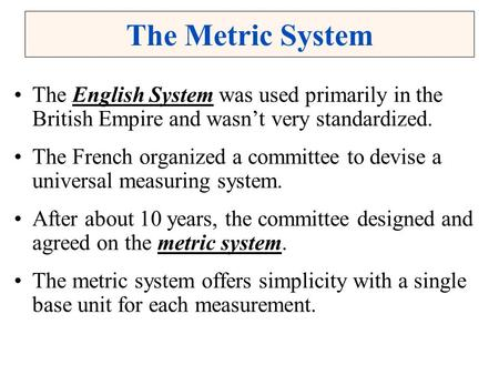 The Metric System The English System was used primarily in the British Empire and wasn't very standardized. The French organized a committee to devise.