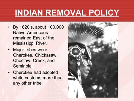 INDIAN REMOVAL POLICY By 1820's, about 100,000 Native Americans remained East of the Mississippi River. Major tribes were Cherokee, Chickasaw, Choctaw,