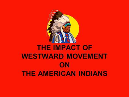 THE IMPACT OF WESTWARD MOVEMENT ON THE AMERICAN INDIANS.
