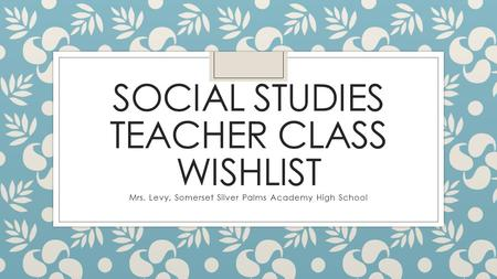 SOCIAL STUDIES TEACHER CLASS WISHLIST Mrs. Levy, Somerset Silver Palms Academy High School.