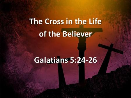 The Cross in the Life of the Believer Galatians 5:24-26 The Cross in the Life of the Believer Galatians 5:24-26.